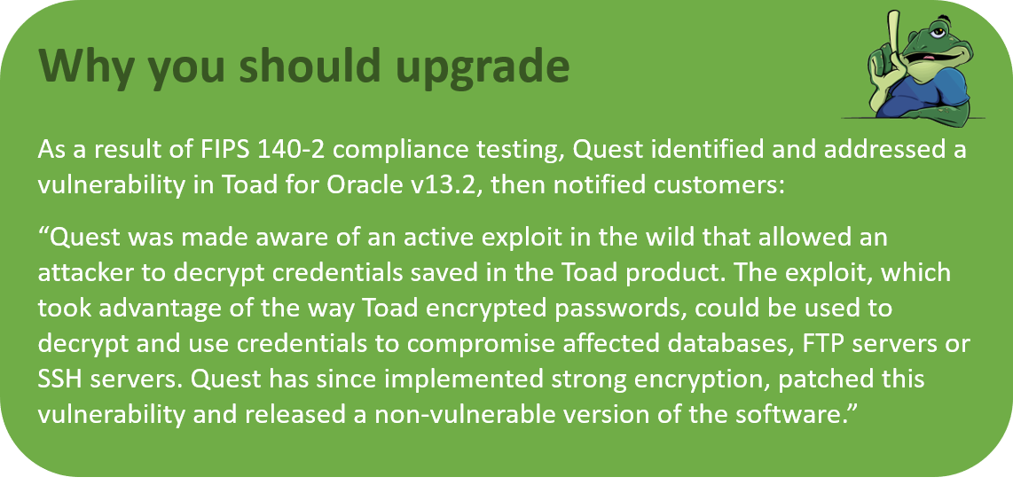 As a result of FIPS 140-2 compliance testing, Quest identified and addressed a vulnerability in Toad for Oracle v13.2. Quest has since implemented strong encryption, patched this vulnerability and released a non-vulnerable version of the software.